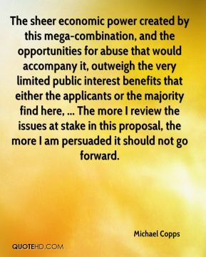 Michael Copps  - The sheer economic power created by this mega-combination, and the opportunities for abuse that would accompany it, outweigh the very limited public interest benefits that either the applicants or the majority find here, ... The more I review the issues at stake in this proposal, the more I am persuaded it should not go forward.