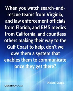 When you watch search-and-rescue teams from Virginia, and law enforcement officials from Florida, and EMS medics from California, and countless others making their way to the Gulf Coast to help, don't we owe them a system that enables them to communicate once they get there?