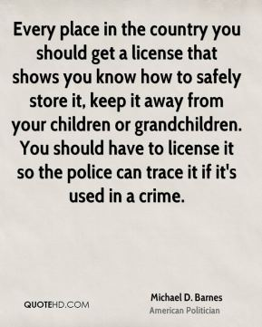 Michael D. Barnes - Every place in the country you should get a license that shows you know how to safely store it, keep it away from your children or grandchildren. You should have to license it so the police can trace it if it's used in a crime.