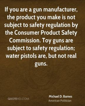Michael D. Barnes - If you are a gun manufacturer, the product you make is not subject to safety regulation by the Consumer Product Safety Commission. Toy guns are subject to safety regulation; water pistols are, but not real guns.