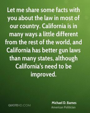 Let me share some facts with you about the law in most of our country. California is in many ways a little different from the rest of the world, and California has better gun laws than many states, although California's need to be improved.
