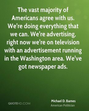 The vast majority of Americans agree with us. We're doing everything that we can. We're advertising, right now we're on television with an advertisement running in the Washington area. We've got newspaper ads.