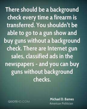 Michael D. Barnes - There should be a background check every time a firearm is transferred. You shouldn't be able to go to a gun show and buy guns without a background check. There are Internet gun sales, classified ads in the newspapers - and you can buy guns without background checks.