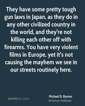 Michael D. Barnes - They have some pretty tough gun laws in Japan, as they do in any other civilized country in the world, and they're not killing each other off with firearms. You have very violent films in Europe, yet it's not causing the mayhem we see in our streets routinely here.