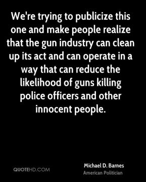 Michael D. Barnes - We're trying to publicize this one and make people realize that the gun industry can clean up its act and can operate in a way that can reduce the likelihood of guns killing police officers and other innocent people.