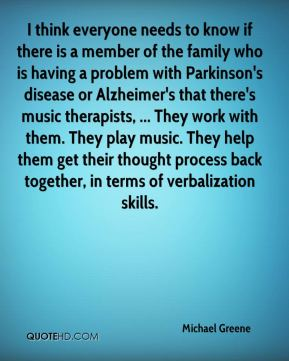 Michael Greene  - I think everyone needs to know if there is a member of the family who is having a problem with Parkinson's disease or Alzheimer's that there's music therapists, ... They work with them. They play music. They help them get their thought process back together, in terms of verbalization skills.
