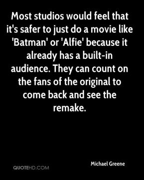 Michael Greene  - Most studios would feel that it's safer to just do a movie like 'Batman' or 'Alfie' because it already has a built-in audience. They can count on the fans of the original to come back and see the remake.