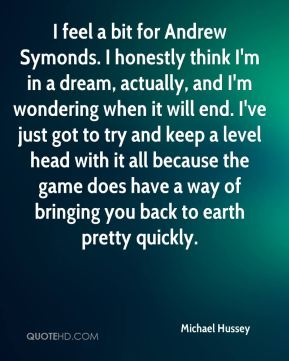 Michael Hussey  - I feel a bit for Andrew Symonds. I honestly think I'm in a dream, actually, and I'm wondering when it will end. I've just got to try and keep a level head with it all because the game does have a way of bringing you back to earth pretty quickly.