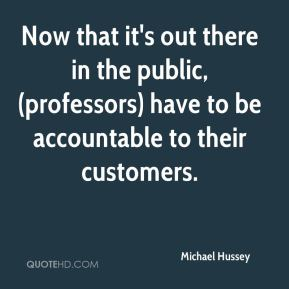 Michael Hussey  - Now that it's out there in the public, (professors) have to be accountable to their customers.