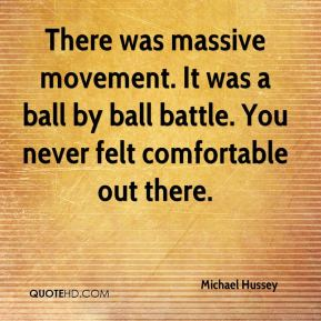 Michael Hussey  - There was massive movement. It was a ball by ball battle. You never felt comfortable out there.