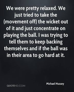 Michael Hussey  - We were pretty relaxed. We just tried to take the (movement off) the wicket out of it and just concentrate on playing the ball. I was trying to tell them to keep backing themselves and if the ball was in their area to go hard at it.