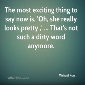 The most exciting thing to say now is, 'Oh, she really looks pretty ,' ... That's not such a dirty word anymore.