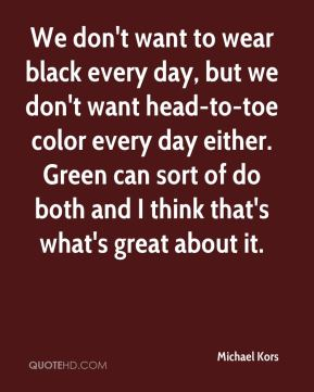 We don't want to wear black every day, but we don't want head-to-toe color every day either. Green can sort of do both and I think that's what's great about it.