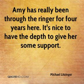 Amy has really been through the ringer for four years here. It's nice to have the depth to give her some support.