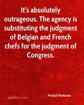 Michael Markarian  - It's absolutely outrageous. The agency is substituting the judgment of Belgian and French chefs for the judgment of Congress.