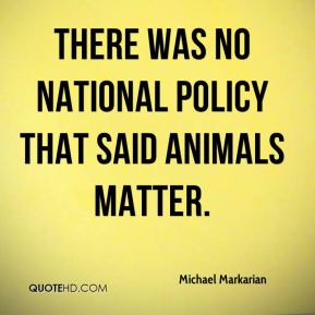 Michael Markarian  - There was no national policy that said animals matter.