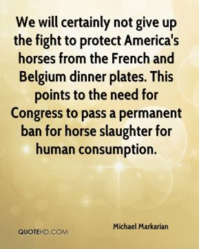 Michael Markarian  - We will certainly not give up the fight to protect America's horses from the French and Belgium dinner plates. This points to the need for Congress to pass a permanent ban for horse slaughter for human consumption.