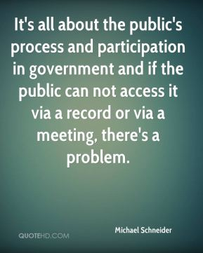 Michael Schneider  - It's all about the public's process and participation in government and if the public can not access it via a record or via a meeting, there's a problem.