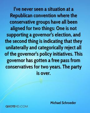 Michael Schroeder  - I've never seen a situation at a Republican convention where the conservative groups have all been aligned for two things: One is not supporting a governor's election, and the second thing is indicating that they unilaterally and categorically reject all of the governor's policy initiatives. This governor has gotten a free pass from conservatives for two years. The party is over.