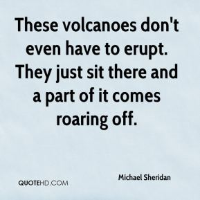 Michael Sheridan  - These volcanoes don't even have to erupt. They just sit there and a part of it comes roaring off.
