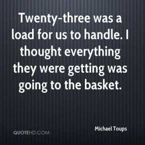Michael Toups  - Twenty-three was a load for us to handle. I thought everything they were getting was going to the basket.