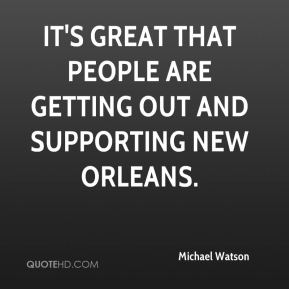 Michael Watson  - It's great that people are getting out and supporting New Orleans.