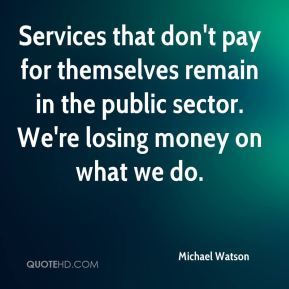 Services that don't pay for themselves remain in the public sector. We're losing money on what we do.