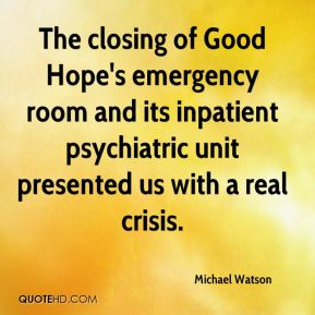 Michael Watson  - The closing of Good Hope's emergency room and its inpatient psychiatric unit presented us with a real crisis.