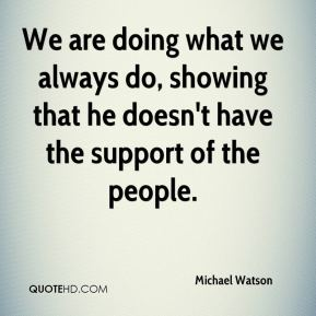 We are doing what we always do, showing that he doesn't have the support of the people.