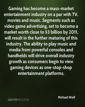 Michael Wolf  - Gaming has become a mass-market entertainment industry on a par with TV, movies and music. Segments such as video game advertising, set to become a market worth close to $3 billion by 2011, will result in the further maturing of this industry. The ability to play music and media from powerful consoles and handhelds will drive overall industry growth as consumers begin to view gaming devices as one-stop-shop entertainment platforms.