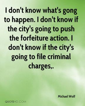 Michael Wolf  - I don't know what's gong to happen. I don't know if the city's going to push the forfeiture action. I don't know if the city's going to file criminal charges.