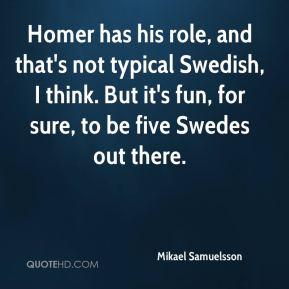 Mikael Samuelsson  - Homer has his role, and that's not typical Swedish, I think. But it's fun, for sure, to be five Swedes out there.