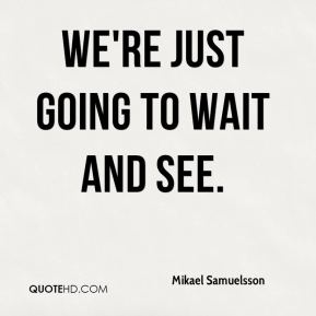 We're just going to wait and see.
