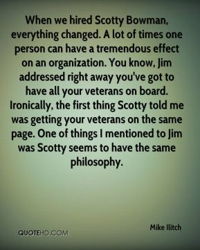 Mike Ilitch  - When we hired Scotty Bowman, everything changed. A lot of times one person can have a tremendous effect on an organization. You know, Jim addressed right away you've got to have all your veterans on board. Ironically, the first thing Scotty told me was getting your veterans on the same page. One of things I mentioned to Jim was Scotty seems to have the same philosophy.