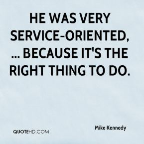 He was very service-oriented, ... because it's the right thing to do.