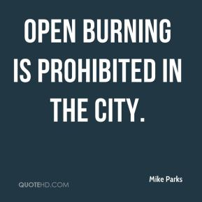 Mike Parks  - Open burning is prohibited in the city.