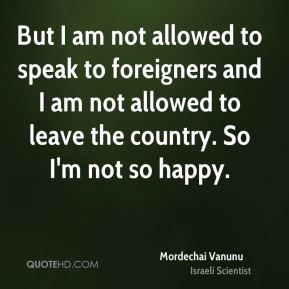 But I am not allowed to speak to foreigners and I am not allowed to leave the country. So I'm not so happy.
