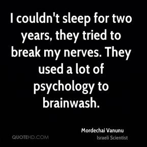 I couldn't sleep for two years, they tried to break my nerves. They used a lot of psychology to brainwash.