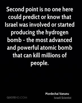 Mordechai Vanunu - Second point is no one here could predict or know that Israel was involved or started producing the hydrogen bomb - the most advanced and powerful atomic bomb that can kill millions of people.