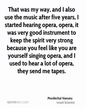 Mordechai Vanunu - That was my way, and I also use the music after five years, I started hearing opera, opera, it was very good instrument to keep the spirit very strong because you feel like you are yourself singing opera, and I used to hear a lot of opera, they send me tapes.
