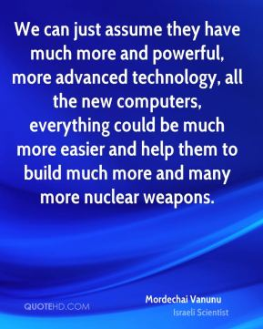 Mordechai Vanunu - We can just assume they have much more and powerful, more advanced technology, all the new computers, everything could be much more easier and help them to build much more and many more nuclear weapons.