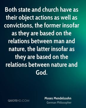 Moses Mendelssohn - Both state and church have as their object actions as well as convictions, the former insofar as they are based on the relations between man and nature, the latter insofar as they are based on the relations between nature and God.