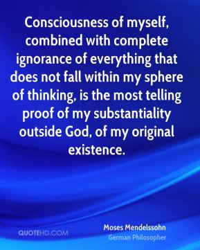 Moses Mendelssohn - Consciousness of myself, combined with complete ignorance of everything that does not fall within my sphere of thinking, is the most telling proof of my substantiality outside God, of my original existence.