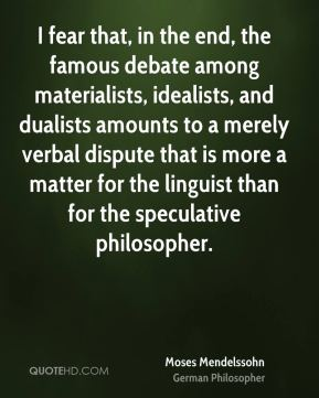 Moses Mendelssohn - I fear that, in the end, the famous debate among materialists, idealists, and dualists amounts to a merely verbal dispute that is more a matter for the linguist than for the speculative philosopher.