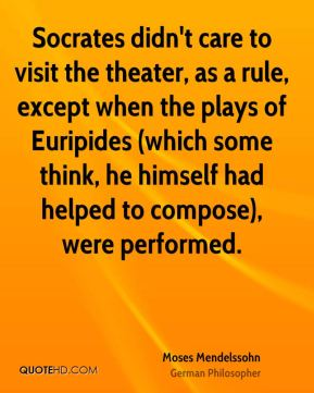 Socrates didn't care to visit the theater, as a rule, except when the plays of Euripides (which some think, he himself had helped to compose), were performed.