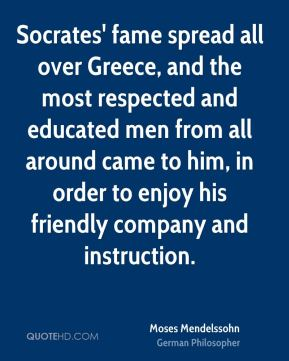 Moses Mendelssohn - Socrates' fame spread all over Greece, and the most respected and educated men from all around came to him, in order to enjoy his friendly company and instruction.