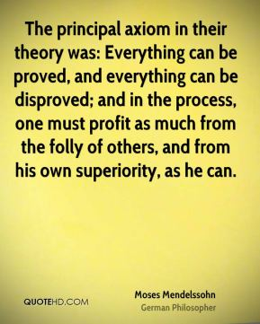 Moses Mendelssohn - The principal axiom in their theory was: Everything can be proved, and everything can be disproved; and in the process, one must profit as much from the folly of others, and from his own superiority, as he can.