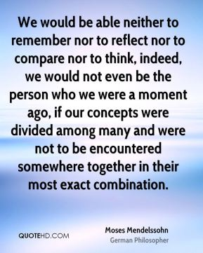 Moses Mendelssohn - We would be able neither to remember nor to reflect nor to compare nor to think, indeed, we would not even be the person who we were a moment ago, if our concepts were divided among many and were not to be encountered somewhere together in their most exact combination.