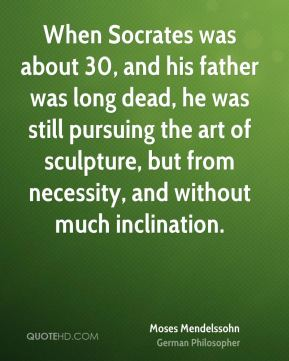 Moses Mendelssohn - When Socrates was about 30, and his father was long dead, he was still pursuing the art of sculpture, but from necessity, and without much inclination.