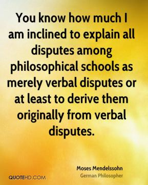 Moses Mendelssohn - You know how much I am inclined to explain all disputes among philosophical schools as merely verbal disputes or at least to derive them originally from verbal disputes.